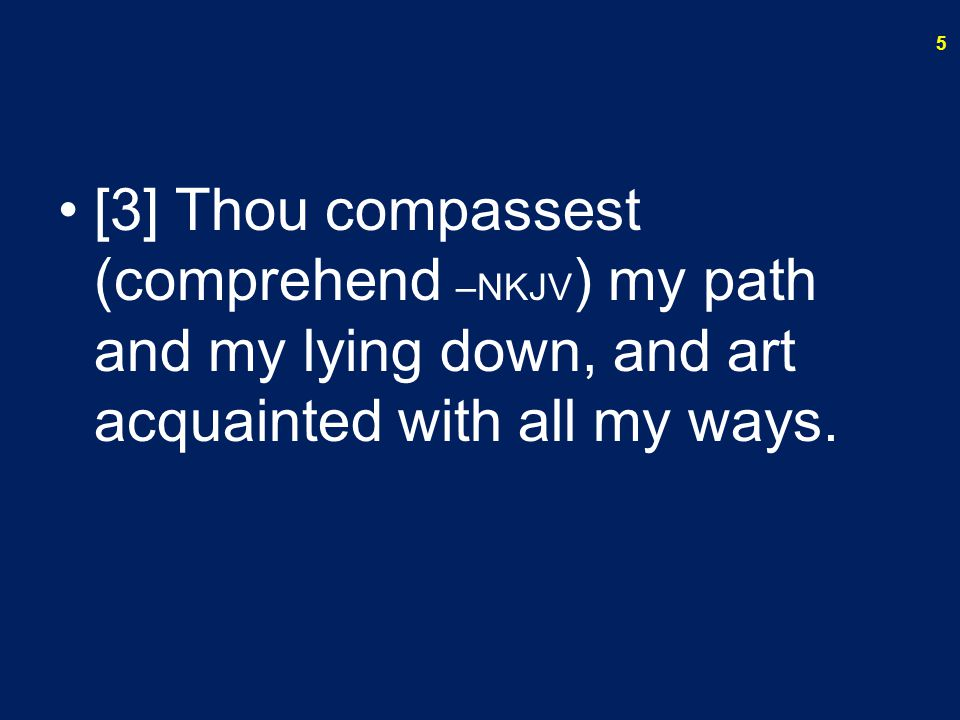 [3] Thou compassest (comprehend –NKJV) my path and my lying down, and art acquainted with all my ways.